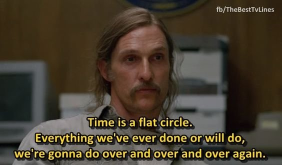 Rust says that time is a flat circle on True Detective