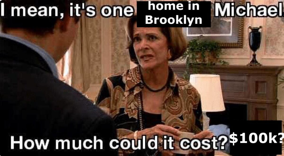 """A meme of Lucille Bluth looking disdainful with the text """"It's one home in Brooklyn, Michael. How much could it cost, $100k?"""""""